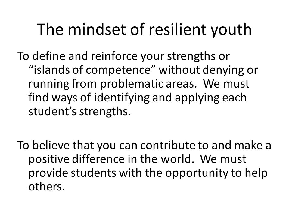 The mindset of resilient youth To believe that you can solve problems and make decisions, which promotes a sense of personal control and ownership. Th