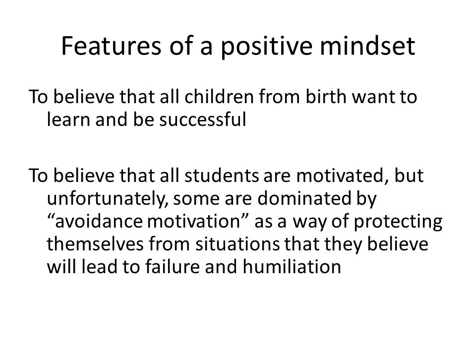 Features of a positive mindset To believe in the capacity of students, especially those struggling with learning and behavioral issues to become more