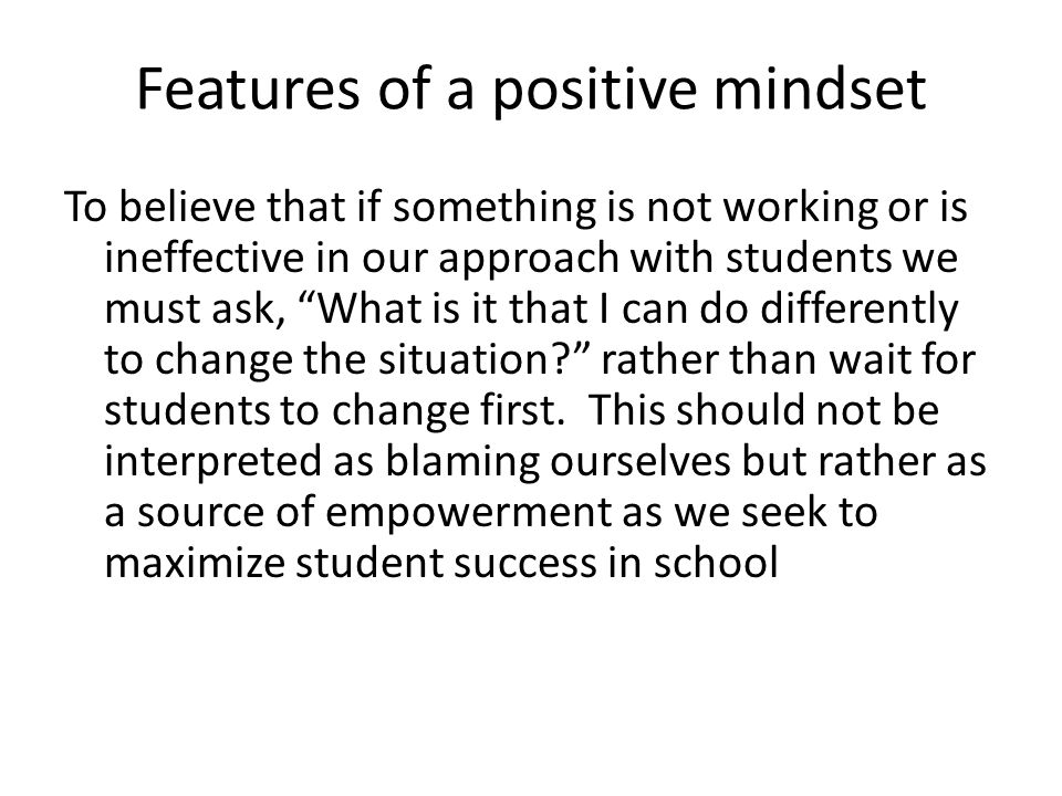 Features of a positive mindset To believe that all children from birth want to learn and be successful To believe that all students are motivated, but
