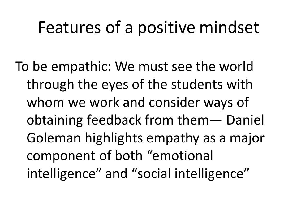 Features of a positive mindset To believe that if something is not working or is ineffective in our approach with students we must ask, What is it tha