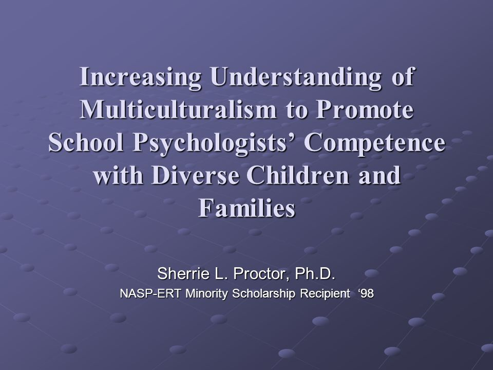 Increasing Understanding of Multiculturalism to Promote School Psychologists Competence with Diverse Children and Families Sherrie L. Proctor, Ph.D. N