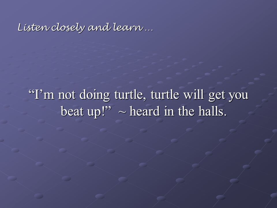 Listen closely and learn … Im not doing turtle, turtle will get you beat up! ~ heard in the halls.