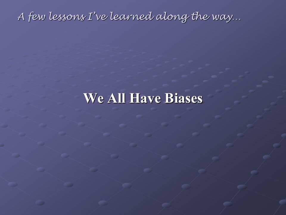 A few lessons Ive learned along the way… We All Have Biases