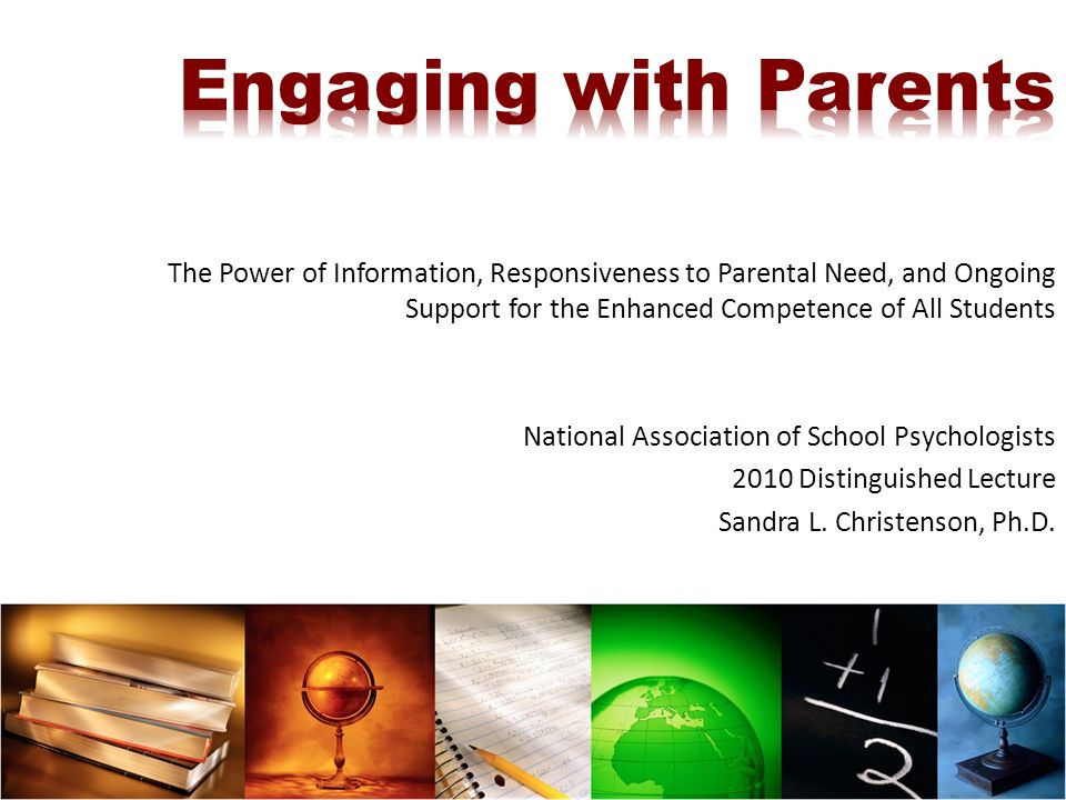 The Power of Information, Responsiveness to Parental Need, and Ongoing Support for the Enhanced Competence of All Students National Association of School Psychologists 2010 Distinguished Lecture Sandra L.