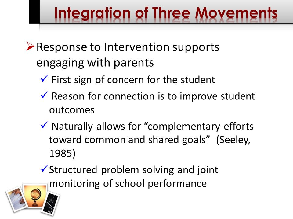 Response to Intervention supports engaging with parents First sign of concern for the student Reason for connection is to improve student outcomes Naturally allows for complementary efforts toward common and shared goals (Seeley, 1985) Structured problem solving and joint monitoring of school performance