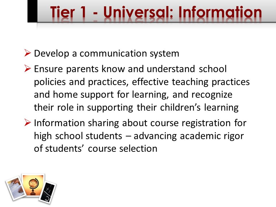 Develop a communication system Ensure parents know and understand school policies and practices, effective teaching practices and home support for learning, and recognize their role in supporting their childrens learning Information sharing about course registration for high school students – advancing academic rigor of students course selection