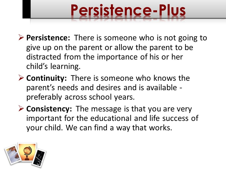 Persistence: There is someone who is not going to give up on the parent or allow the parent to be distracted from the importance of his or her childs learning.