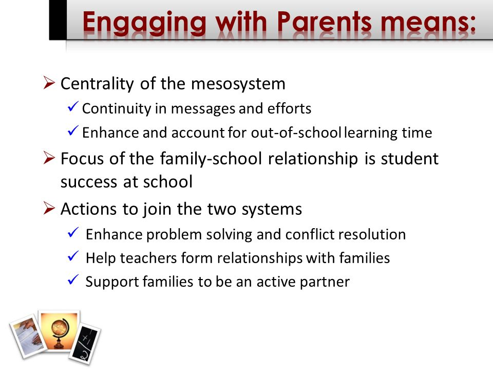 Centrality of the mesosystem Continuity in messages and efforts Enhance and account for out-of-school learning time Focus of the family-school relationship is student success at school Actions to join the two systems Enhance problem solving and conflict resolution Help teachers form relationships with families Support families to be an active partner