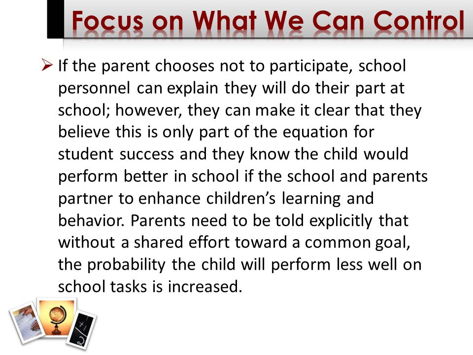 If the parent chooses not to participate, school personnel can explain they will do their part at school; however, they can make it clear that they believe this is only part of the equation for student success and they know the child would perform better in school if the school and parents partner to enhance childrens learning and behavior.