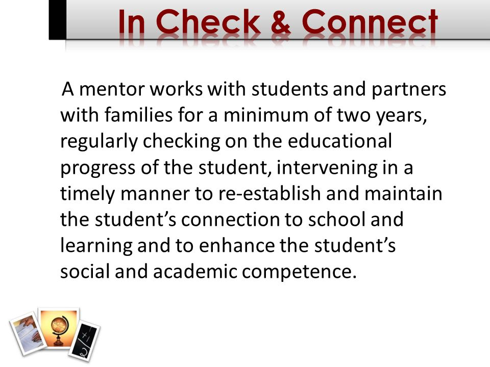 A mentor works with students and partners with families for a minimum of two years, regularly checking on the educational progress of the student, intervening in a timely manner to re-establish and maintain the students connection to school and learning and to enhance the students social and academic competence.