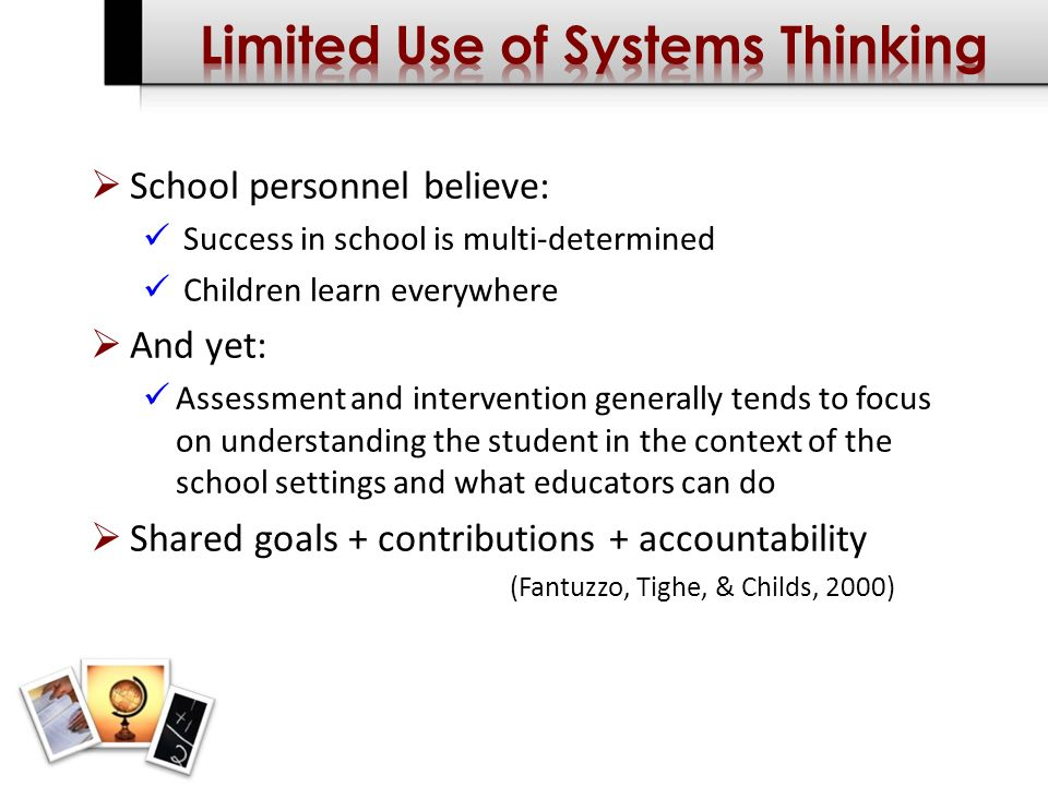 School personnel believe: Success in school is multi-determined Children learn everywhere And yet: Assessment and intervention generally tends to focus on understanding the student in the context of the school settings and what educators can do Shared goals + contributions + accountability (Fantuzzo, Tighe, & Childs, 2000)