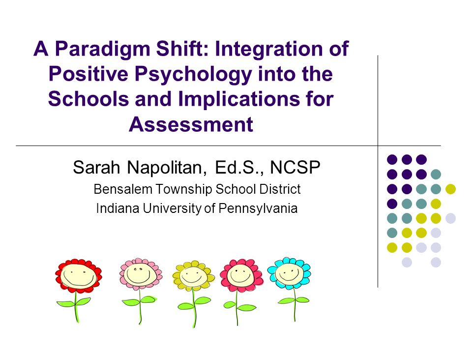A Paradigm Shift: Integration of Positive Psychology into the Schools and Implications for Assessment Sarah Napolitan, Ed.S., NCSP Bensalem Township S
