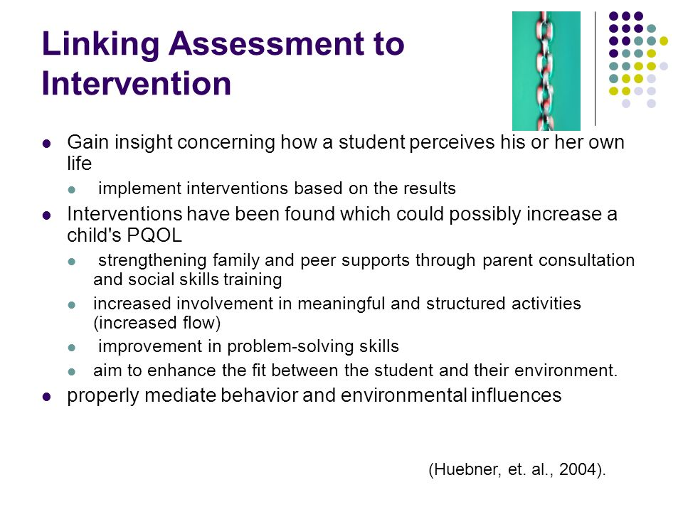 Linking Assessment to Intervention Gain insight concerning how a student perceives his or her own life implement interventions based on the results In