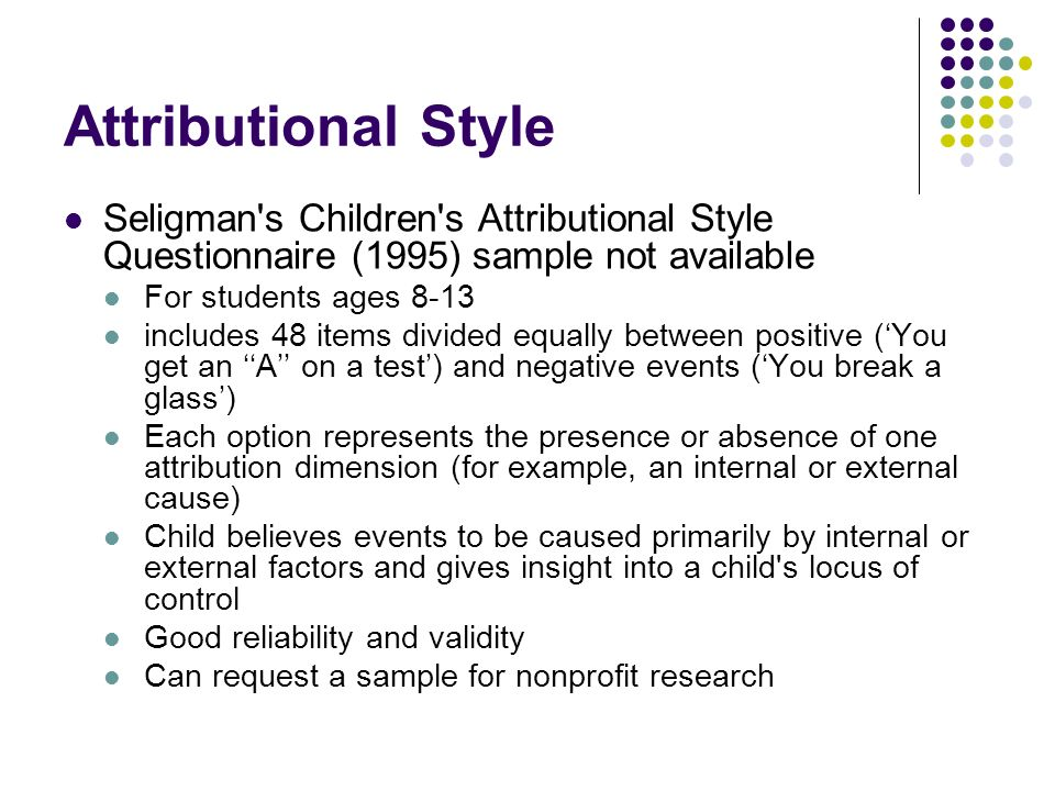 Attributional Style Seligman's Children's Attributional Style Questionnaire (1995) sample not available For students ages 8-13 includes 48 items divid