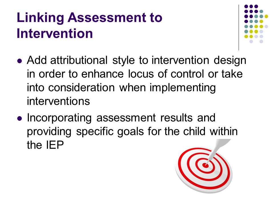 Linking Assessment to Intervention Add attributional style to intervention design in order to enhance locus of control or take into consideration when