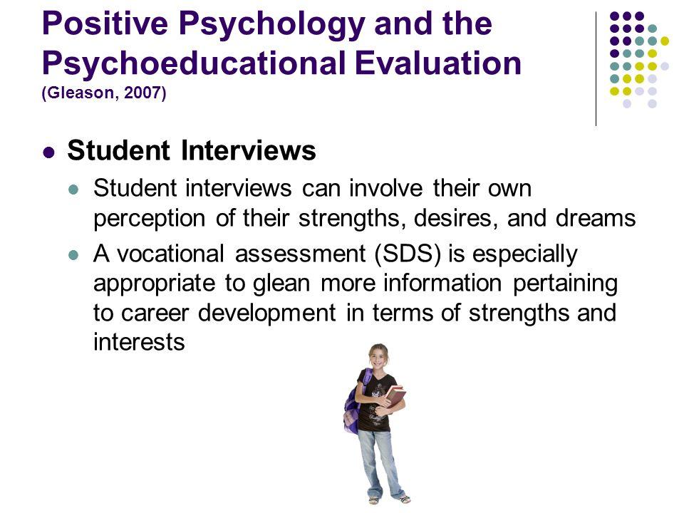 Positive Psychology and the Psychoeducational Evaluation (Gleason, 2007) Student Interviews Student interviews can involve their own perception of the