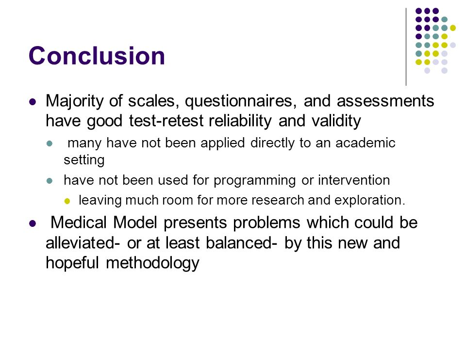 Conclusion Majority of scales, questionnaires, and assessments have good test-retest reliability and validity many have not been applied directly to a