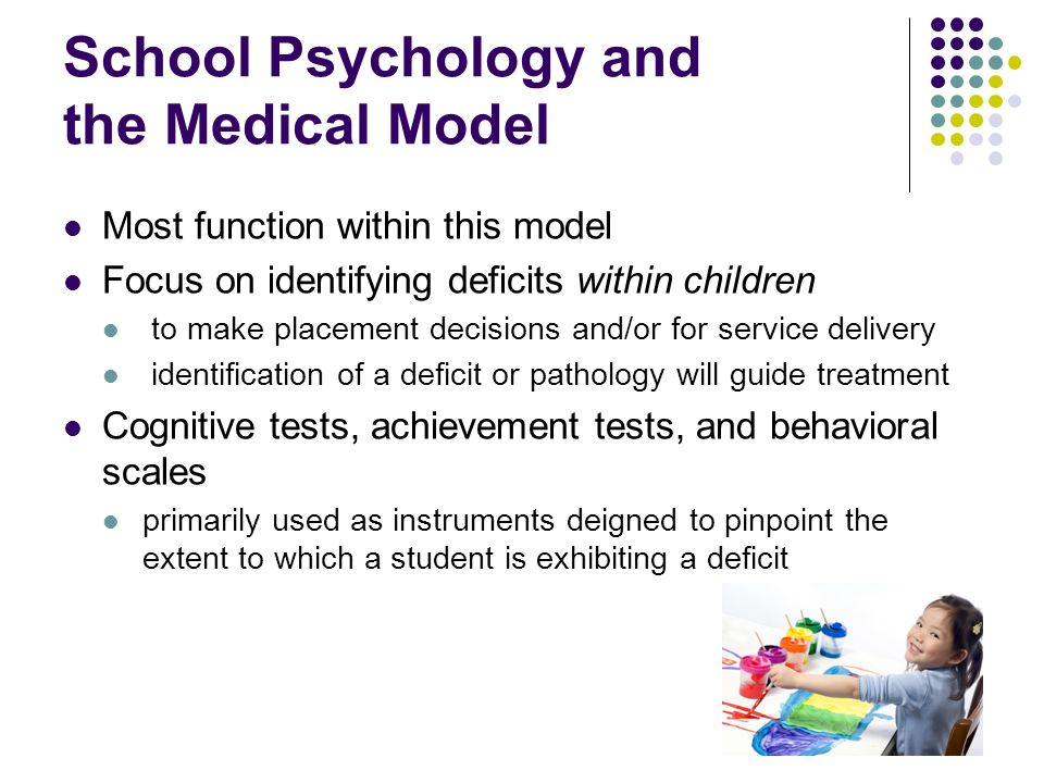 School Psychology and the Medical Model Most function within this model Focus on identifying deficits within children to make placement decisions and/
