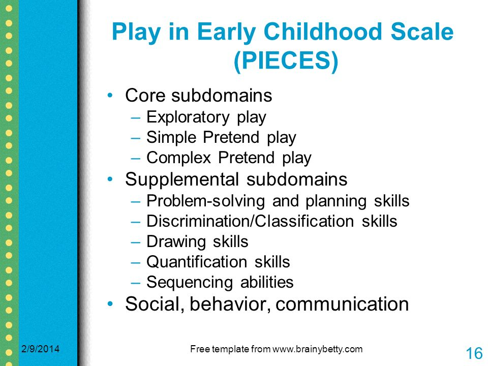 Play in Early Childhood Scale (PIECES) Core subdomains –Exploratory play –Simple Pretend play –Complex Pretend play Supplemental subdomains –Problem-solving and planning skills –Discrimination/Classification skills –Drawing skills –Quantification skills –Sequencing abilities Social, behavior, communication 2/9/2014Free template from   16