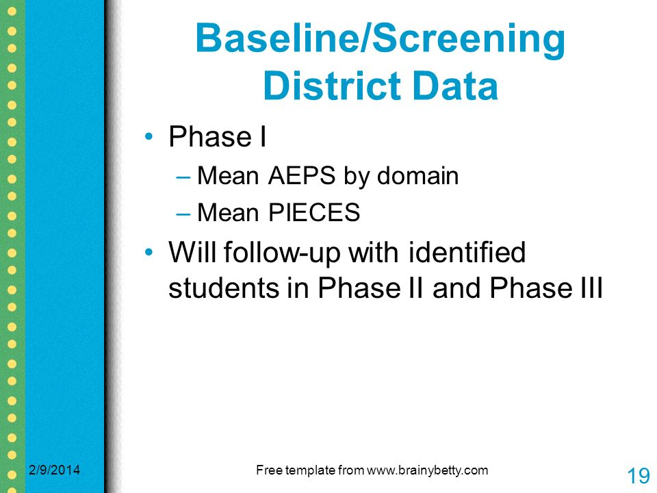 Baseline/Screening District Data Phase I –Mean AEPS by domain –Mean PIECES Will follow-up with identified students in Phase II and Phase III 2/9/2014Free template from   19