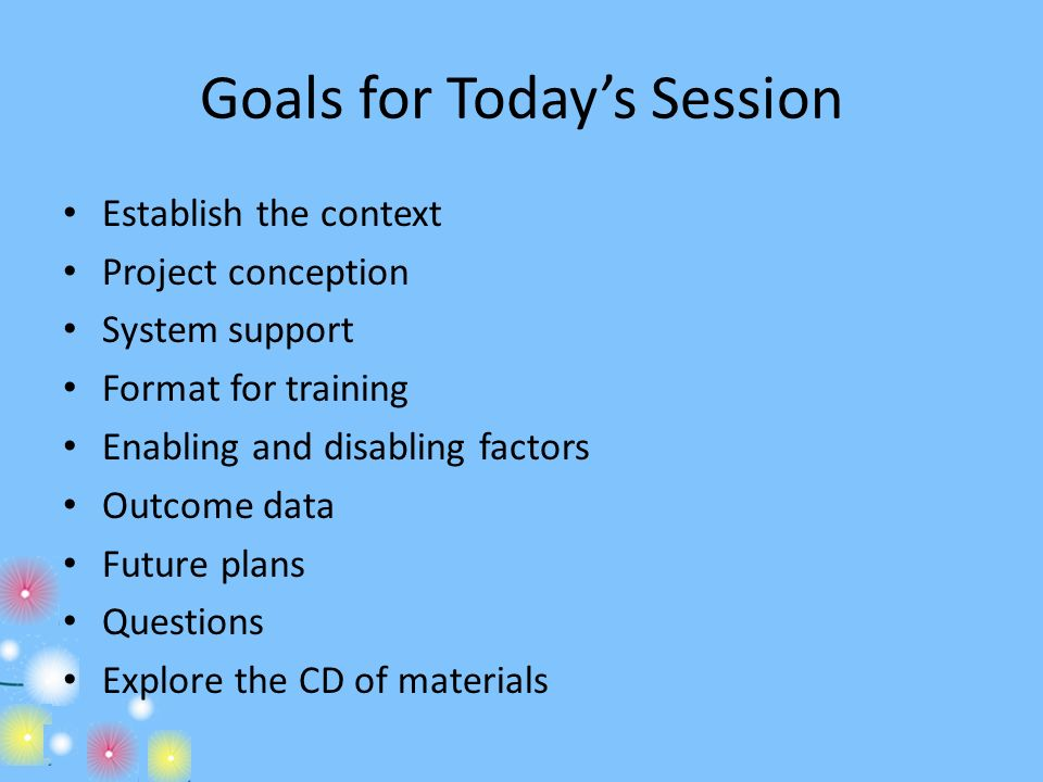 Goals for Todays Session Establish the context Project conception System support Format for training Enabling and disabling factors Outcome data Futur