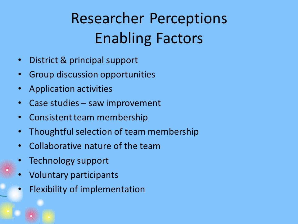 Researcher Perceptions Enabling Factors District & principal support Group discussion opportunities Application activities Case studies – saw improvem