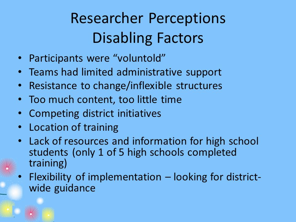 Researcher Perceptions Disabling Factors Participants were voluntold Teams had limited administrative support Resistance to change/inflexible structur