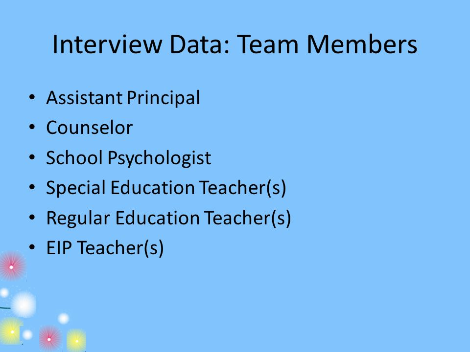 Interview Data: Team Members Assistant Principal Counselor School Psychologist Special Education Teacher(s) Regular Education Teacher(s) EIP Teacher(s