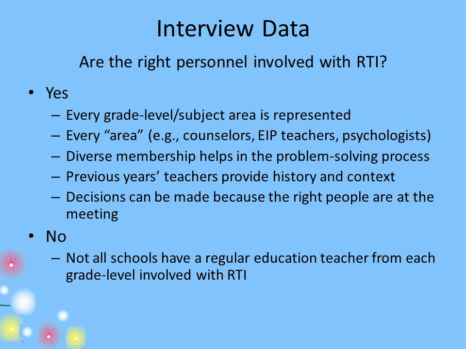 Interview Data Are the right personnel involved with RTI? Yes – Every grade-level/subject area is represented – Every area (e.g., counselors, EIP teac