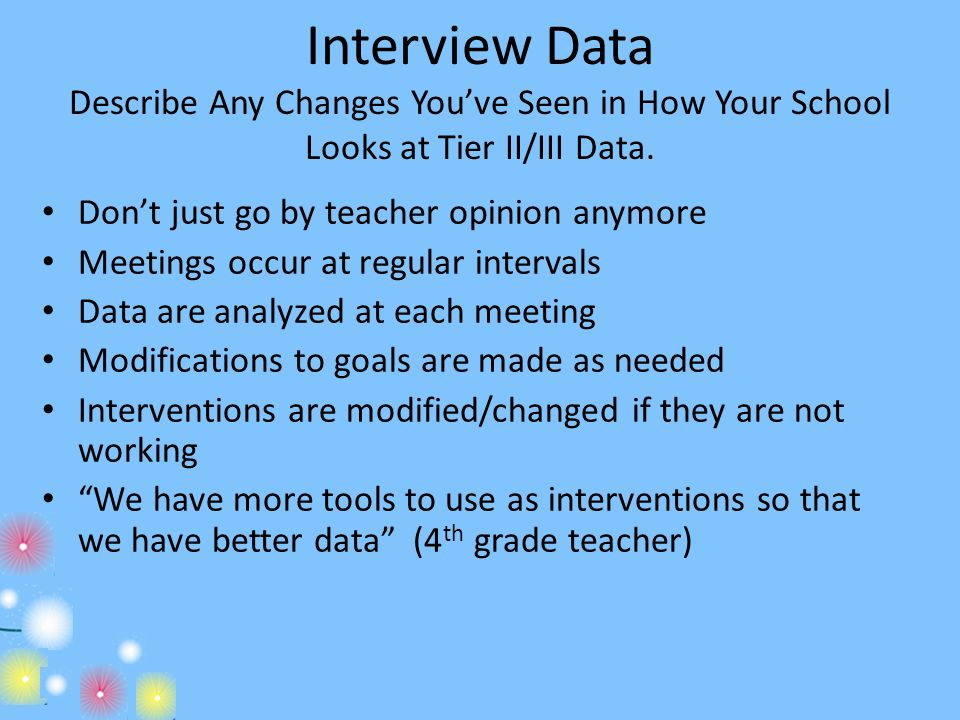 Interview Data Describe Any Changes Youve Seen in How Your School Looks at Tier II/III Data. Dont just go by teacher opinion anymore Meetings occur at