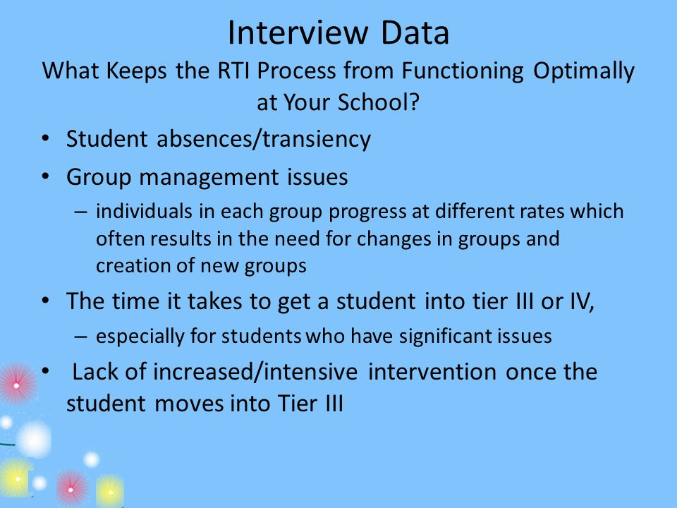 Interview Data What Keeps the RTI Process from Functioning Optimally at Your School? Student absences/transiency Group management issues – individuals