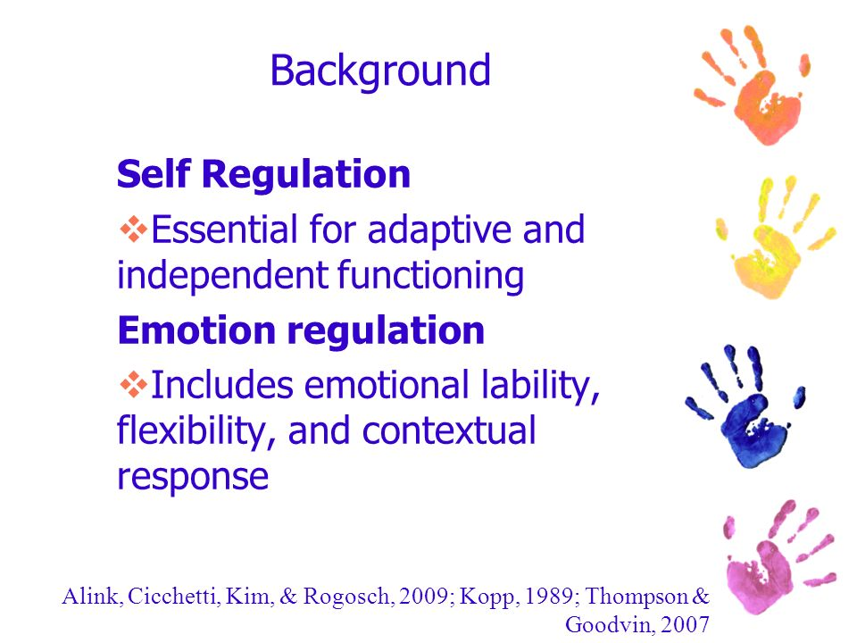 Background Self Regulation Essential for adaptive and independent functioning Emotion regulation Includes emotional lability, flexibility, and context