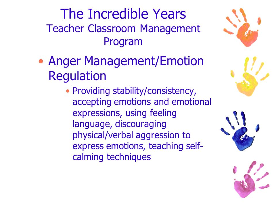 The Incredible Years Teacher Classroom Management Program Anger Management/Emotion Regulation Providing stability/consistency, accepting emotions and