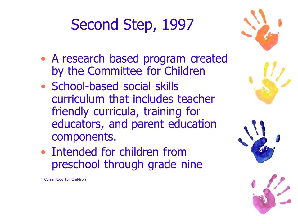 Second Step, 1997 A research based program created by the Committee for Children School-based social skills curriculum that includes teacher friendly