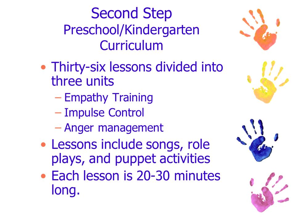 Second Step Preschool/Kindergarten Curriculum Thirty-six lessons divided into three units –Empathy Training –Impulse Control –Anger management Lessons