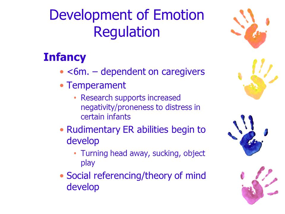 Development of Emotion Regulation Infancy <6m. – dependent on caregivers Temperament Research supports increased negativity/proneness to distress in c