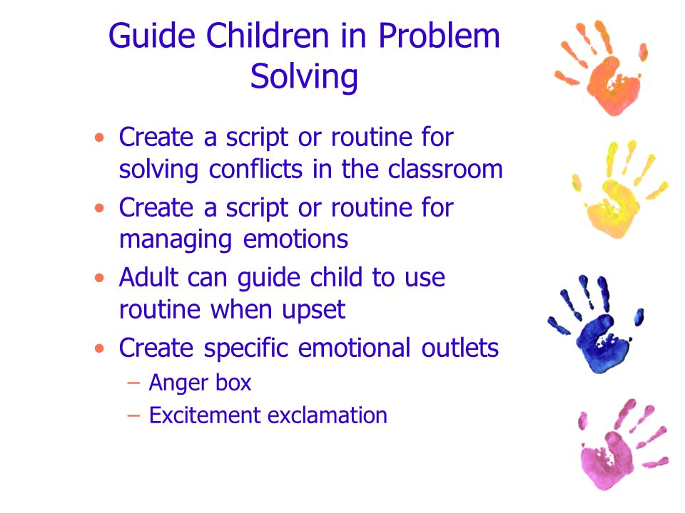 Guide Children in Problem Solving Create a script or routine for solving conflicts in the classroom Create a script or routine for managing emotions A