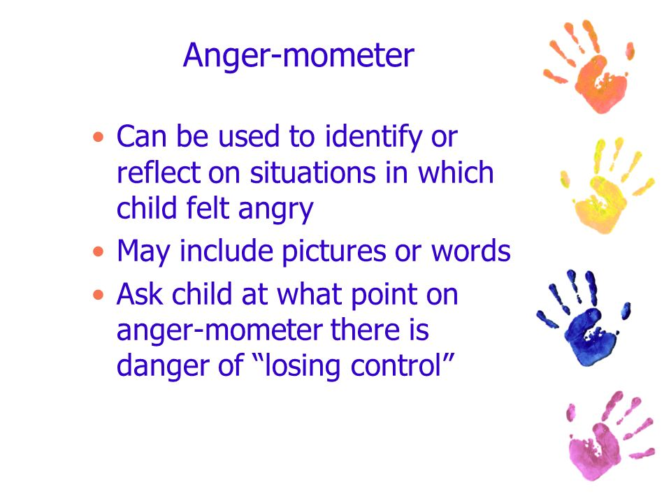 Anger-mometer Can be used to identify or reflect on situations in which child felt angry May include pictures or words Ask child at what point on ange