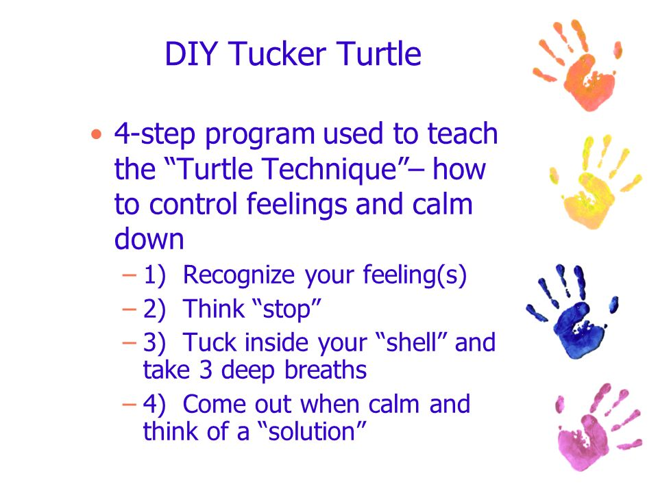 DIY Tucker Turtle 4-step program used to teach the Turtle Technique– how to control feelings and calm down –1) Recognize your feeling(s) –2) Think sto