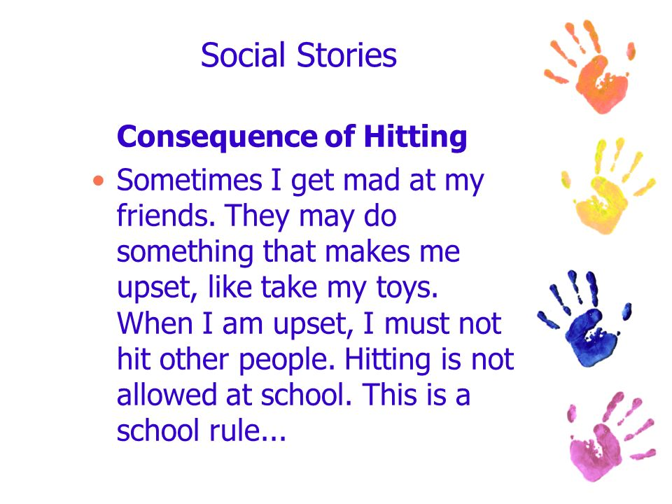 Social Stories Consequence of Hitting Sometimes I get mad at my friends. They may do something that makes me upset, like take my toys. When I am upset