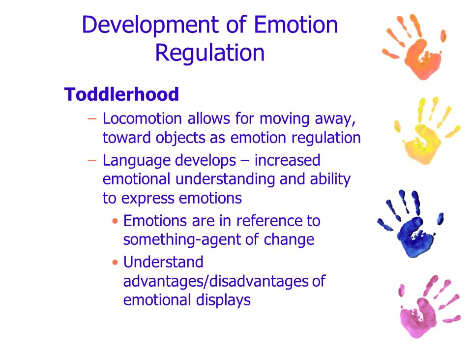 Development of Emotion Regulation Toddlerhood –Locomotion allows for moving away, toward objects as emotion regulation –Language develops – increased