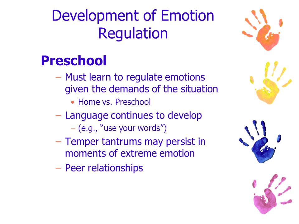 Development of Emotion Regulation Preschool –Must learn to regulate emotions given the demands of the situation Home vs. Preschool –Language continues