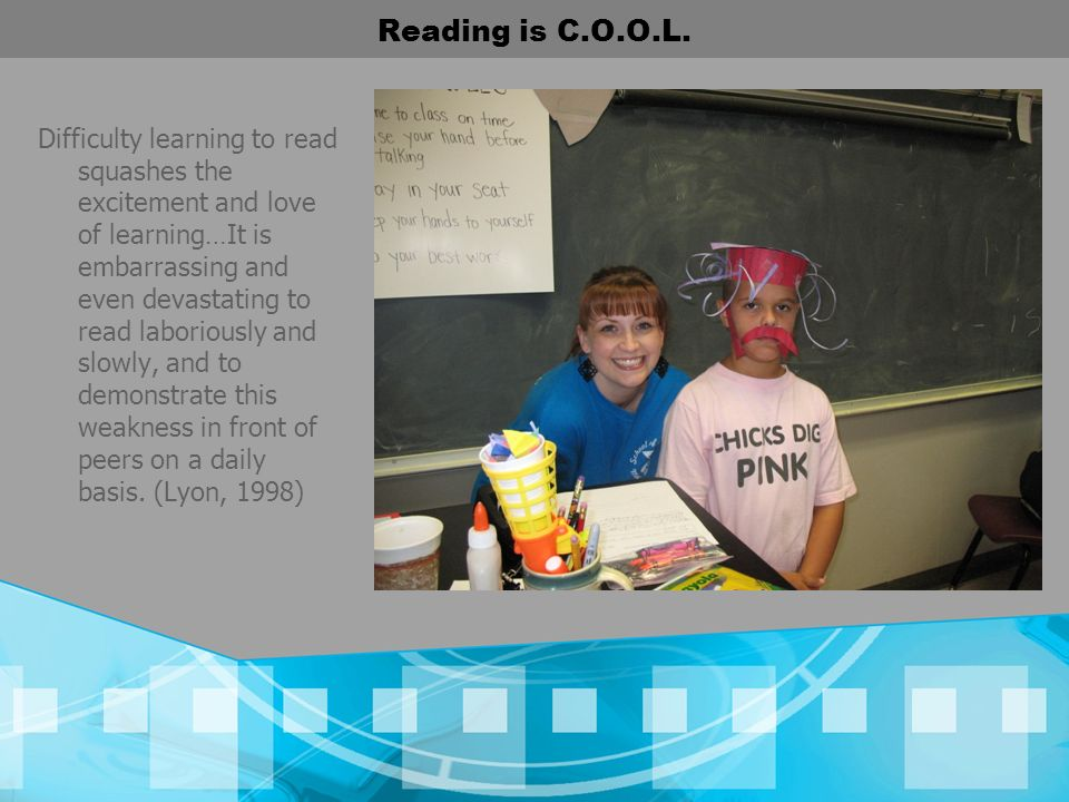 Reading is C.O.O.L. Difficulty learning to read squashes the excitement and love of learning…It is embarrassing and even devastating to read laborious