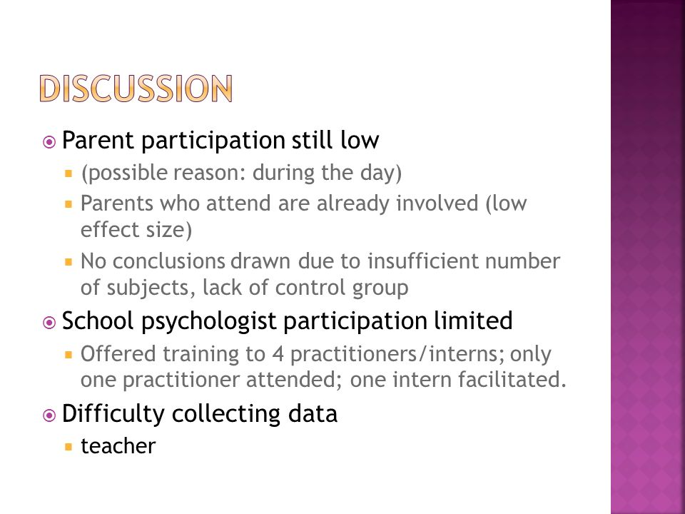 Parent participation still low (possible reason: during the day) Parents who attend are already involved (low effect size) No conclusions drawn due to insufficient number of subjects, lack of control group School psychologist participation limited Offered training to 4 practitioners/interns; only one practitioner attended; one intern facilitated.