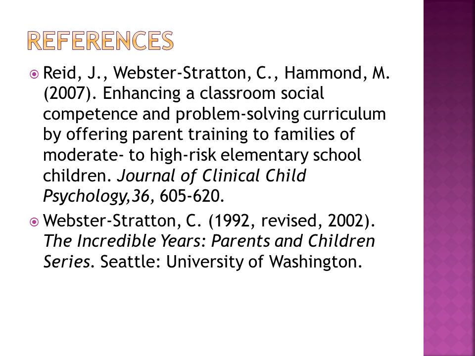 Reid, J., Webster-Stratton, C., Hammond, M. (2007). Enhancing a classroom social competence and problem-solving curriculum by offering parent training