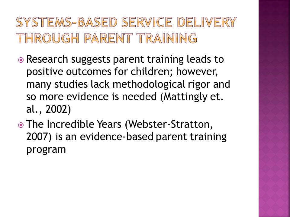 Research suggests parent training leads to positive outcomes for children; however, many studies lack methodological rigor and so more evidence is nee