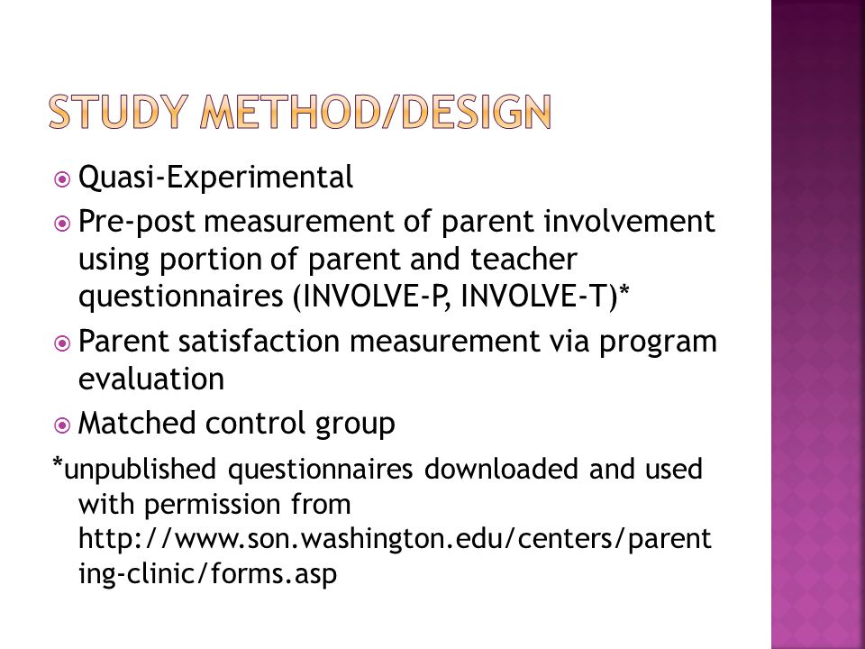 Quasi-Experimental Pre-post measurement of parent involvement using portion of parent and teacher questionnaires (INVOLVE-P, INVOLVE-T)* Parent satisfaction measurement via program evaluation Matched control group * unpublished questionnaires downloaded and used with permission from   ing-clinic/forms.asp