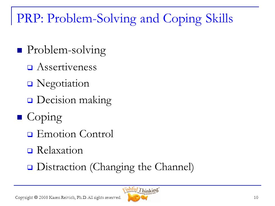 Copyright 2008 Karen Reivich, Ph.D. All rights reserved. 10 PRP: Problem-Solving and Coping Skills Problem-solving Assertiveness Negotiation Decision