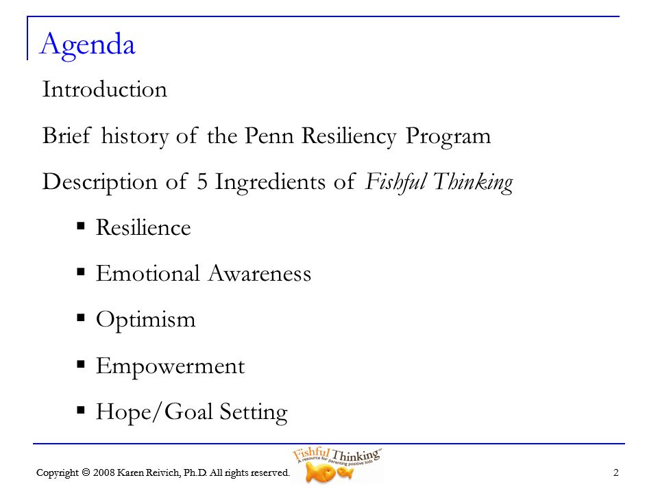 Copyright 2008 Karen Reivich, Ph.D. All rights reserved. 2 2 Agenda Introduction Brief history of the Penn Resiliency Program Description of 5 Ingredi
