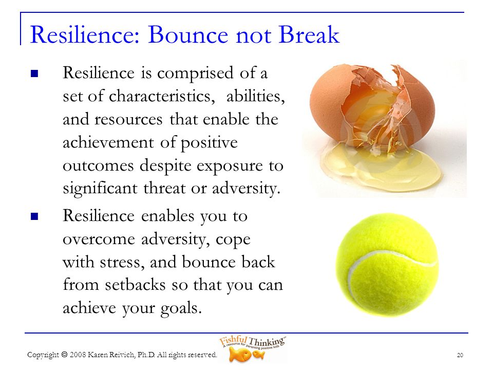 Copyright 2008 Karen Reivich, Ph.D. All rights reserved. Resilience: Bounce not Break Resilience is comprised of a set of characteristics, abilities,